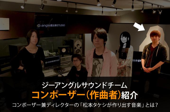 ジーアングルサウンドチームのご紹介 Vol,3 コンポーザー(作曲者):松本タケシ
